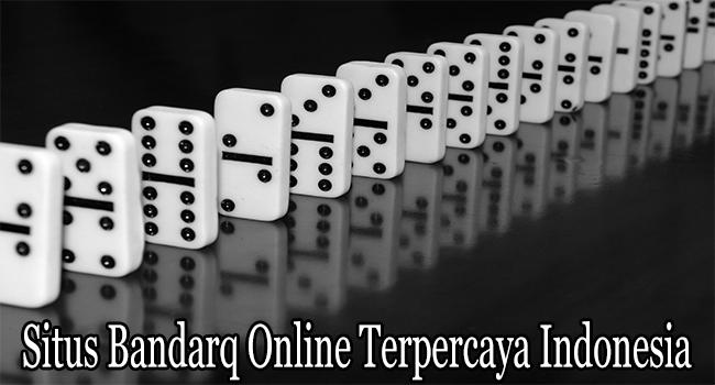 Situs Bandarq Online Terpercaya Indonesia Berkualitas Tinggi