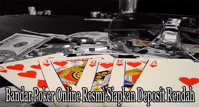 Bandar Poker Online Resmi Siapkan Deposit Rendah