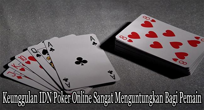 Keunggulan IDN Poker Online Sangat Menguntungkan Bagi Pemain